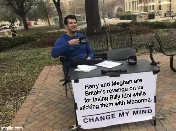 Harry and Meghan are Britains's revenge on us for taking Billy Idol while sticking them with Madonna.